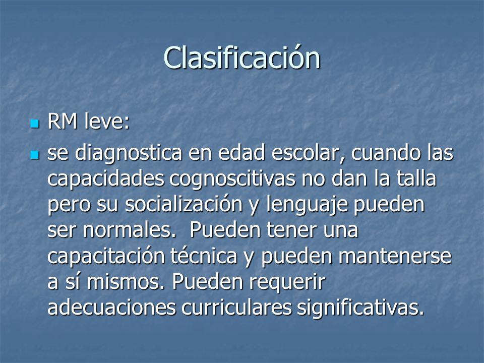 Clasificación RM leve: RM leve: se diagnostica en edad escolar, cuando las capacidades cognoscitivas no dan la talla pero su socialización y lenguaje