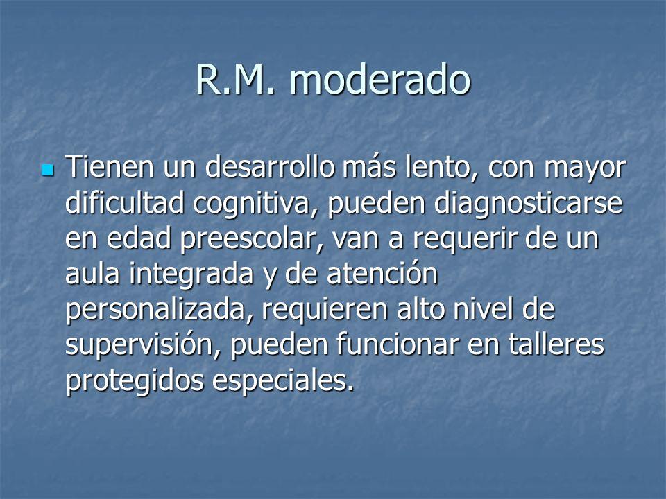 R.M. moderado Tienen un desarrollo más lento, con mayor dificultad cognitiva, pueden diagnosticarse en edad preescolar, van a requerir de un aula inte