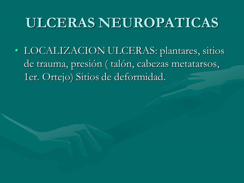 ULCERAS NEUROPATICAS LOCALIZACION ULCERAS: plantares, sitios de trauma, presión ( talón, cabezas metatarsos, 1er. Ortejo) Sitios de deformidad.LOCALIZ