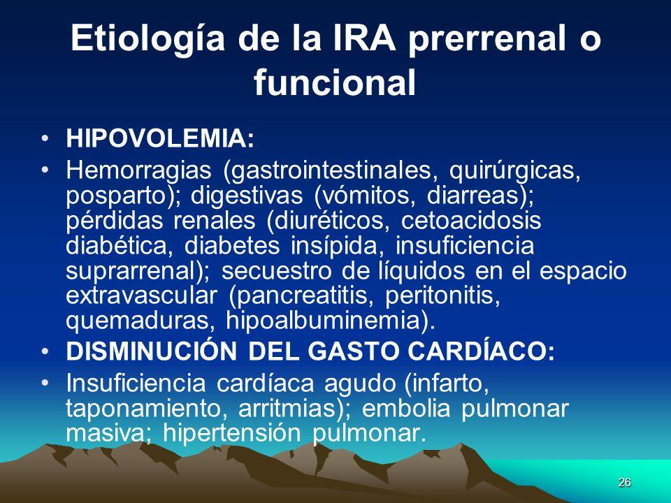 26 Etiología de la IRA prerrenal o funcional HIPOVOLEMIA: Hemorragias (gastrointestinales, quirúrgicas, posparto); digestivas (vómitos, diarreas); pér