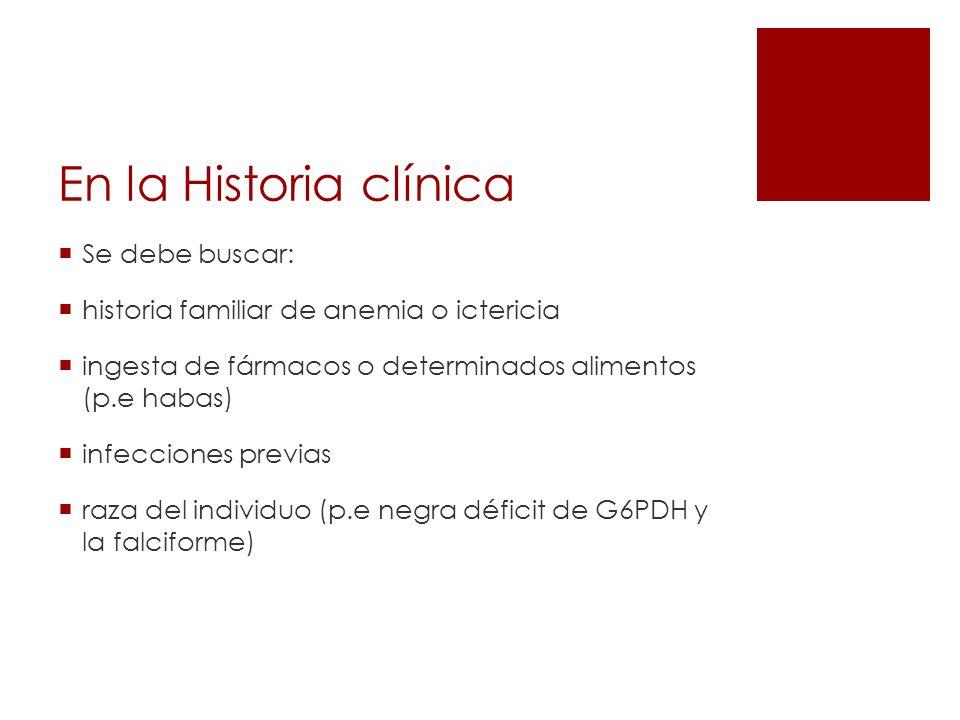 En la Historia clínica Se debe buscar: historia familiar de anemia o ictericia ingesta de fármacos o determinados alimentos (p.e habas) infecciones pr