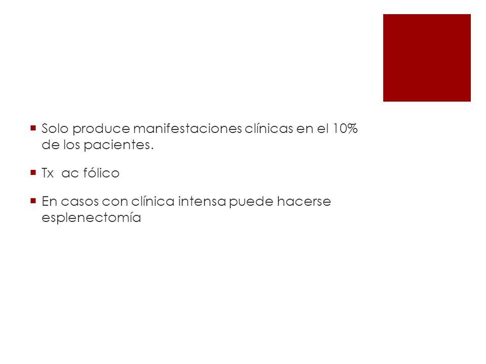 Solo produce manifestaciones clínicas en el 10% de los pacientes. Tx ac fólico En casos con clínica intensa puede hacerse esplenectomía