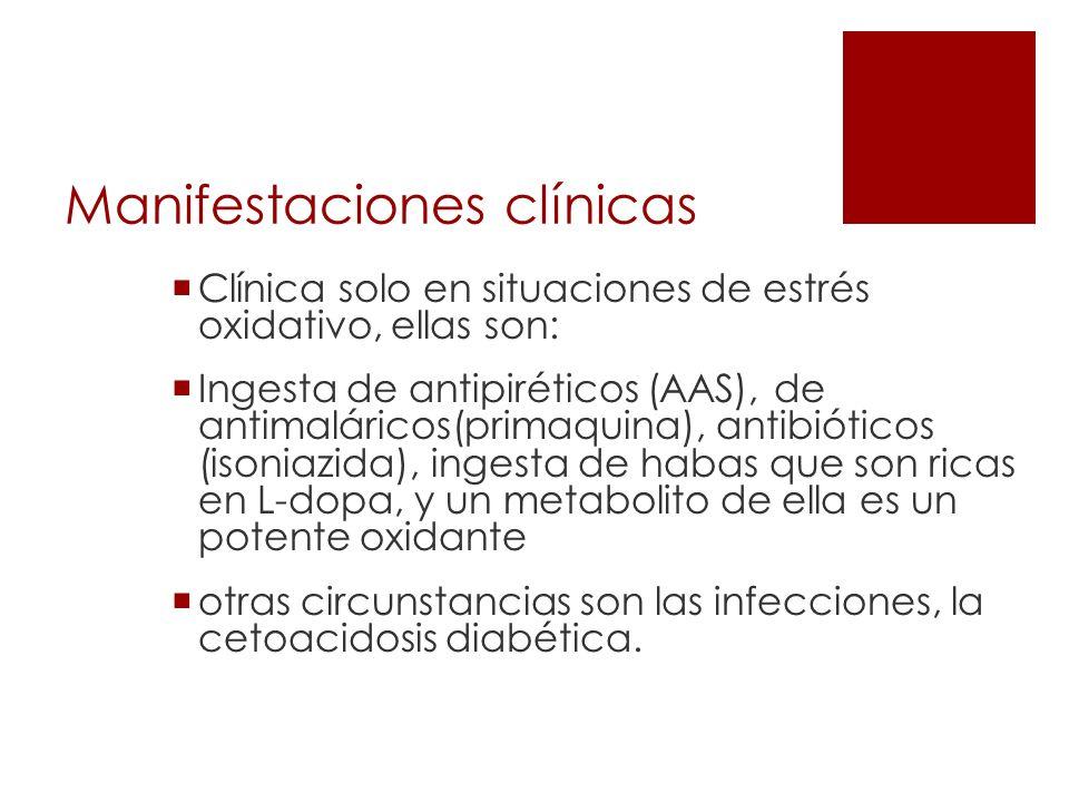 Manifestaciones clínicas Clínica solo en situaciones de estrés oxidativo, ellas son: Ingesta de antipiréticos (AAS), de antimaláricos(primaquina), ant