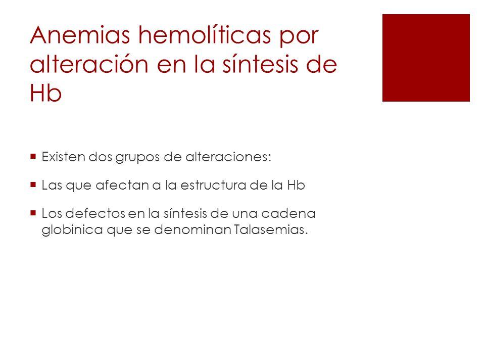 Anemias hemolíticas por alteración en la síntesis de Hb Existen dos grupos de alteraciones: Las que afectan a la estructura de la Hb Los defectos en l
