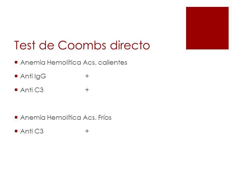 Test de Coombs directo Anemia Hemolítica Acs. calientes Anti IgG+ Anti C3+ Anemia Hemolítica Acs. Fríos Anti C3 +