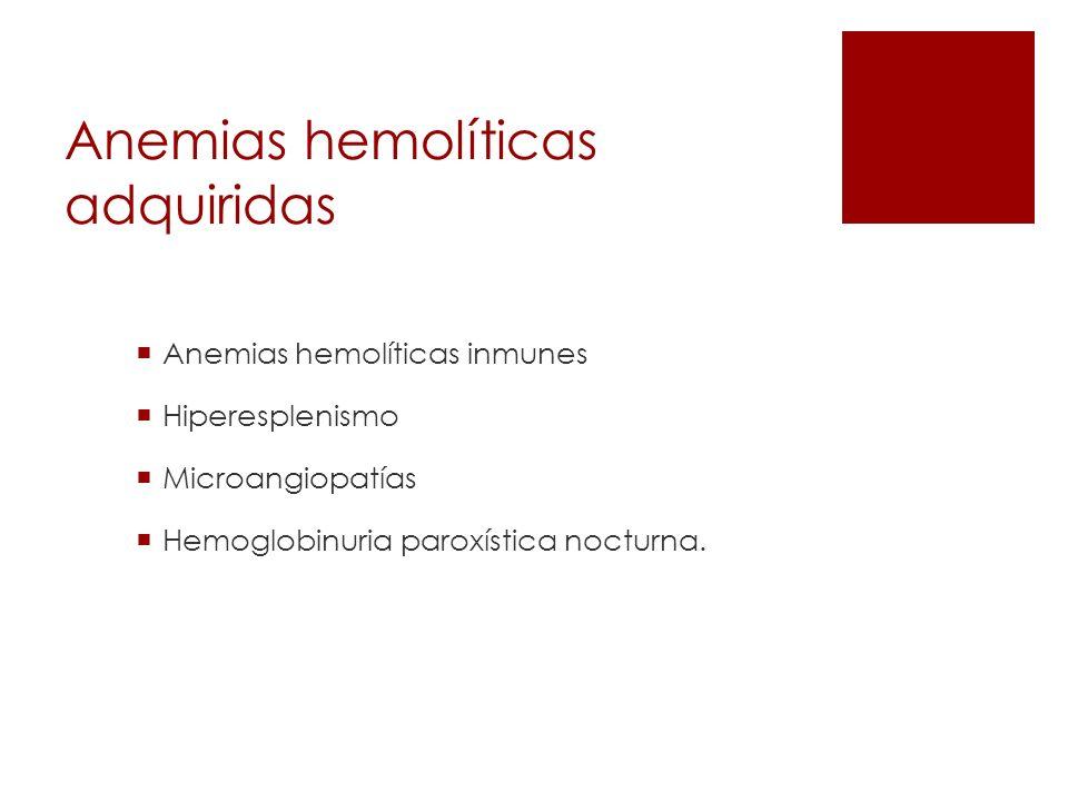 Anemias hemolíticas adquiridas Anemias hemolíticas inmunes Hiperesplenismo Microangiopatías Hemoglobinuria paroxística nocturna.