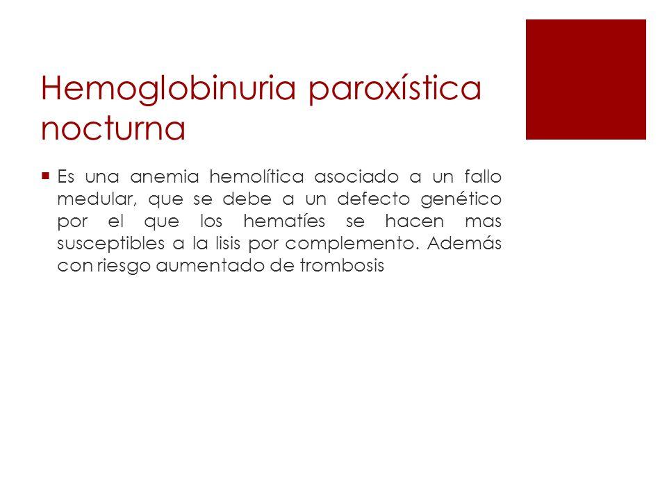 Hemoglobinuria paroxística nocturna Es una anemia hemolítica asociado a un fallo medular, que se debe a un defecto genético por el que los hematíes se