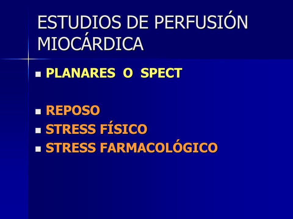 ESTUDIOS DE PERFUSIÓN MIOCÁRDICA PLANARES O SPECT PLANARES O SPECT REPOSO REPOSO STRESS FÍSICO STRESS FÍSICO STRESS FARMACOLÓGICO STRESS FARMACOLÓGICO