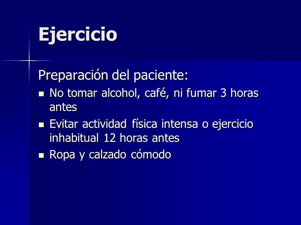 Ejercicio Preparación del paciente: No tomar alcohol, café, ni fumar 3 horas antes No tomar alcohol, café, ni fumar 3 horas antes Evitar actividad fís