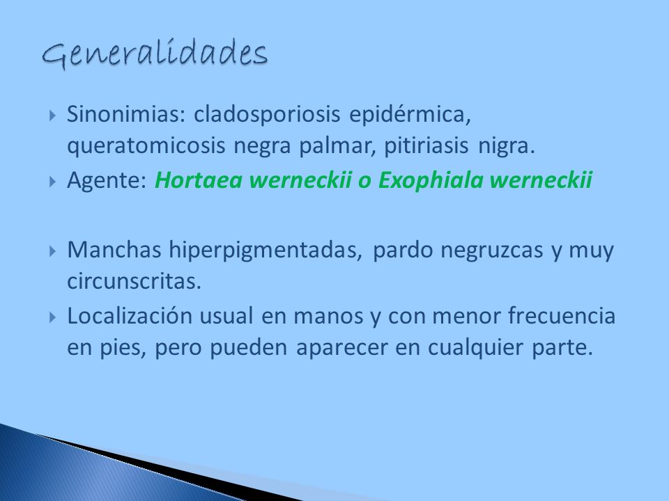 Sinonimias: cladosporiosis epidérmica, queratomicosis negra palmar, pitiriasis nigra. Agente: Hortaea werneckii o Exophiala werneckii Manchas hiperpig