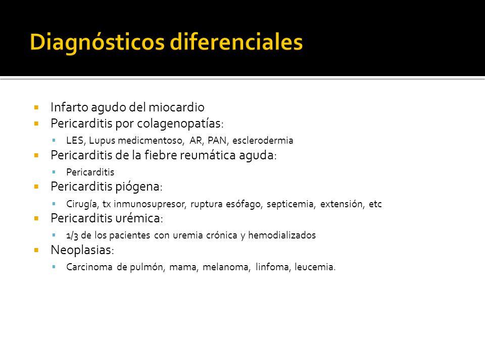 Infarto agudo del miocardio Pericarditis por colagenopatías: LES, Lupus medicmentoso, AR, PAN, esclerodermia Pericarditis de la fiebre reumática aguda: Pericarditis Pericarditis piógena: Cirugía, tx inmunosupresor, ruptura esófago, septicemia, extensión, etc Pericarditis urémica: 1/3 de los pacientes con uremia crónica y hemodializados Neoplasias: Carcinoma de pulmón, mama, melanoma, linfoma, leucemia.