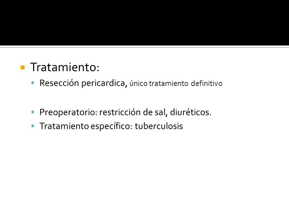 Tratamiento: Resección pericardica, único tratamiento definitivo Preoperatorio: restricción de sal, diuréticos. Tratamiento específico: tuberculosis