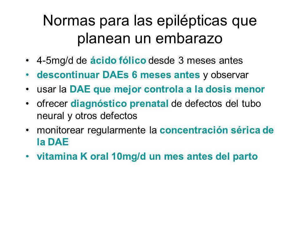 Normas para las epilépticas que planean un embarazo 4-5mg/d de ácido fólico desde 3 meses antes descontinuar DAEs 6 meses antes y observar usar la DAE