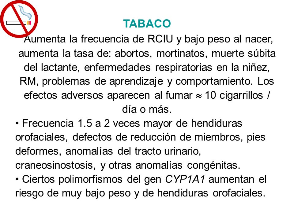 TABACO Aumenta la frecuencia de RCIU y bajo peso al nacer, aumenta la tasa de: abortos, mortinatos, muerte súbita del lactante, enfermedades respirato
