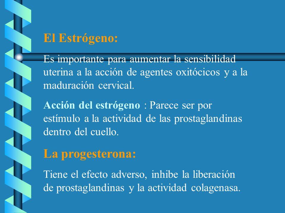 El Estrógeno: Es importante para aumentar la sensibilidad uterina a la acción de agentes oxitócicos y a la maduración cervical. Acción del estrógeno :