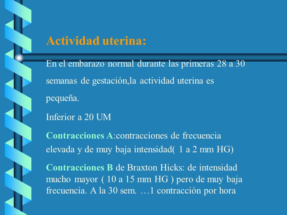 Actividad uterina: En el embarazo normal durante las primeras 28 a 30 semanas de gestación,la actividad uterina es pequeña. Inferior a 20 UM Contracci