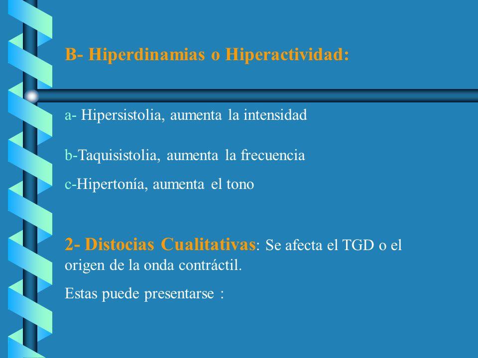 B- Hiperdinamias o Hiperactividad: a- Hipersistolia, aumenta la intensidad b-Taquisistolia, aumenta la frecuencia c-Hipertonía, aumenta el tono 2- Dis