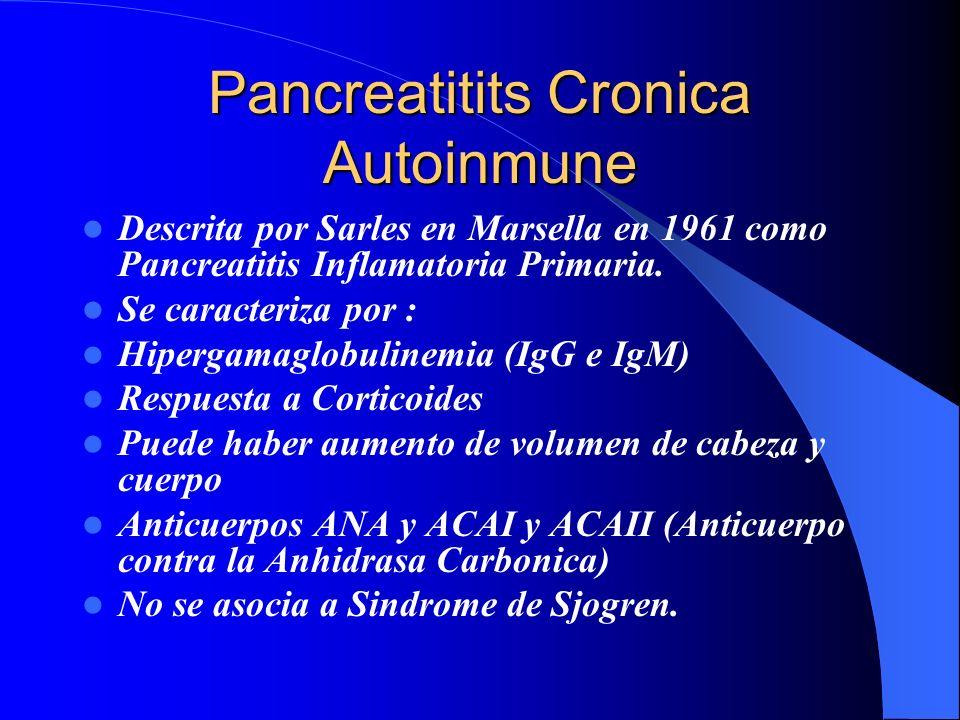 Pancreatitits Cronica Autoinmune Descrita por Sarles en Marsella en 1961 como Pancreatitis Inflamatoria Primaria. Se caracteriza por : Hipergamaglobul
