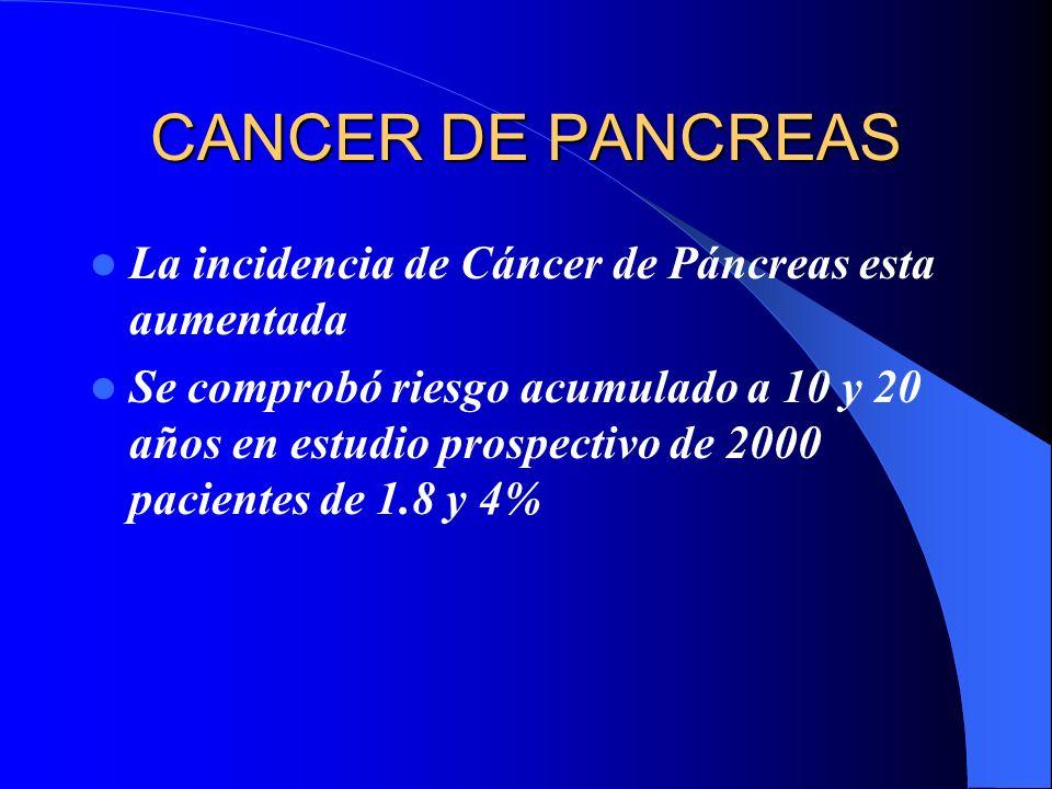 CANCER DE PANCREAS La incidencia de Cáncer de Páncreas esta aumentada Se comprobó riesgo acumulado a 10 y 20 años en estudio prospectivo de 2000 pacie