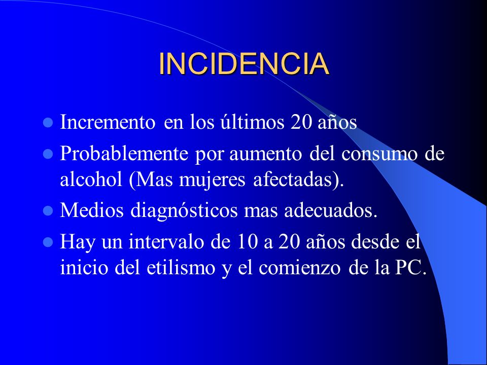 INCIDENCIA Incremento en los últimos 20 años Probablemente por aumento del consumo de alcohol (Mas mujeres afectadas). Medios diagnósticos mas adecuad
