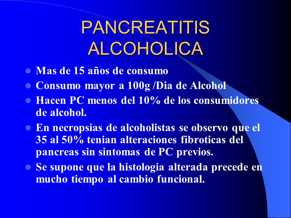 PANCREATITIS ALCOHOLICA Mas de 15 años de consumo Consumo mayor a 100g /Dia de Alcohol Hacen PC menos del 10% de los consumidores de alcohol. En necro