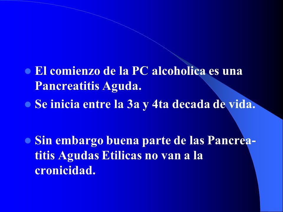 El comienzo de la PC alcoholica es una Pancreatitis Aguda. Se inicia entre la 3a y 4ta decada de vida. Sin embargo buena parte de las Pancrea- titis A