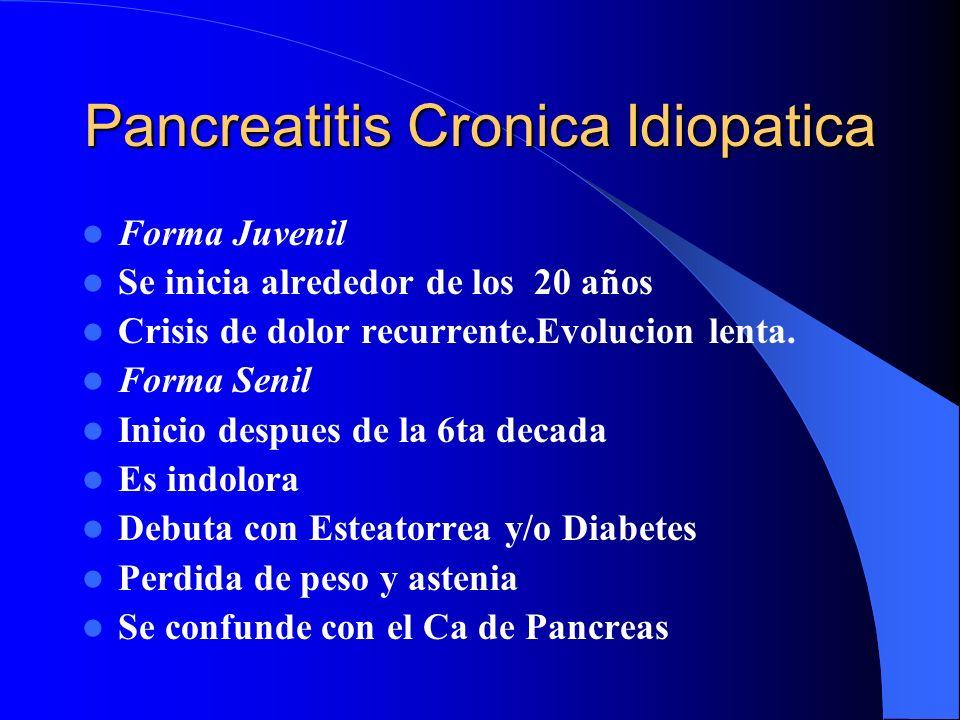 Pancreatitis Cronica Idiopatica Forma Juvenil Se inicia alrededor de los 20 años Crisis de dolor recurrente.Evolucion lenta. Forma Senil Inicio despue