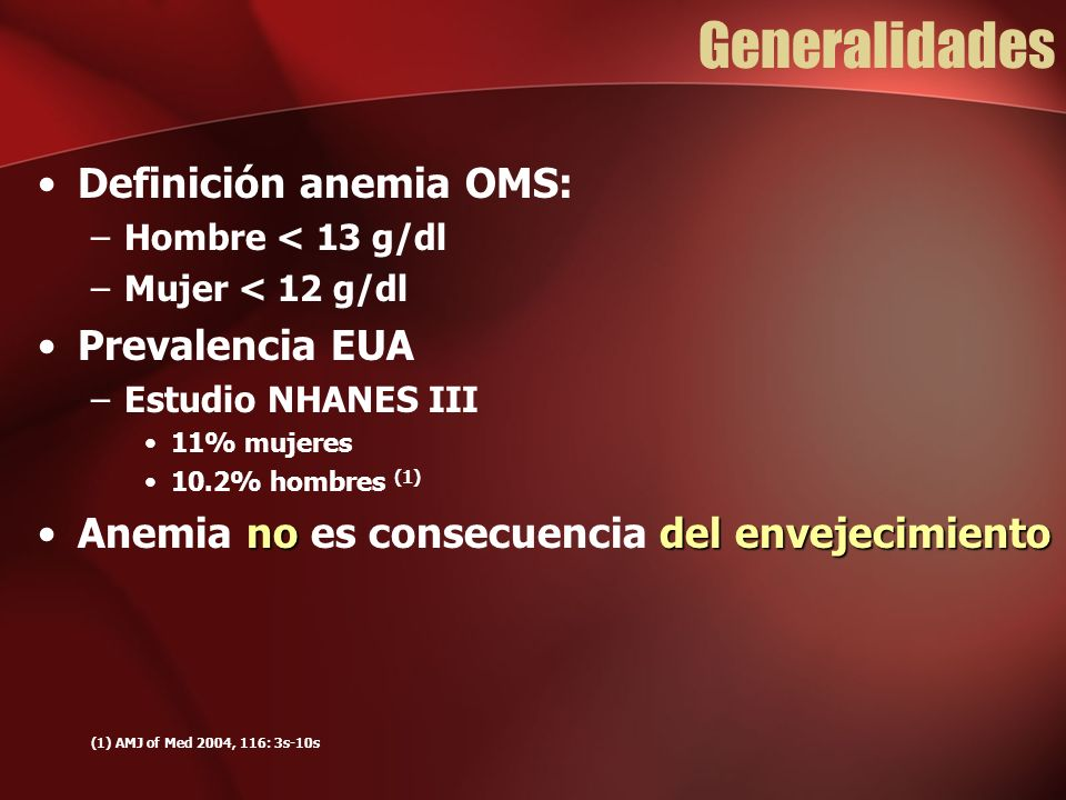 Generalidades Definición anemia OMS: –Hombre < 13 g/dl –Mujer < 12 g/dl Prevalencia EUA –Estudio NHANES III 11% mujeres 10.2% hombres (1) nodel envejecimientoAnemia no es consecuencia del envejecimiento (1) AMJ of Med 2004, 116: 3s-10s