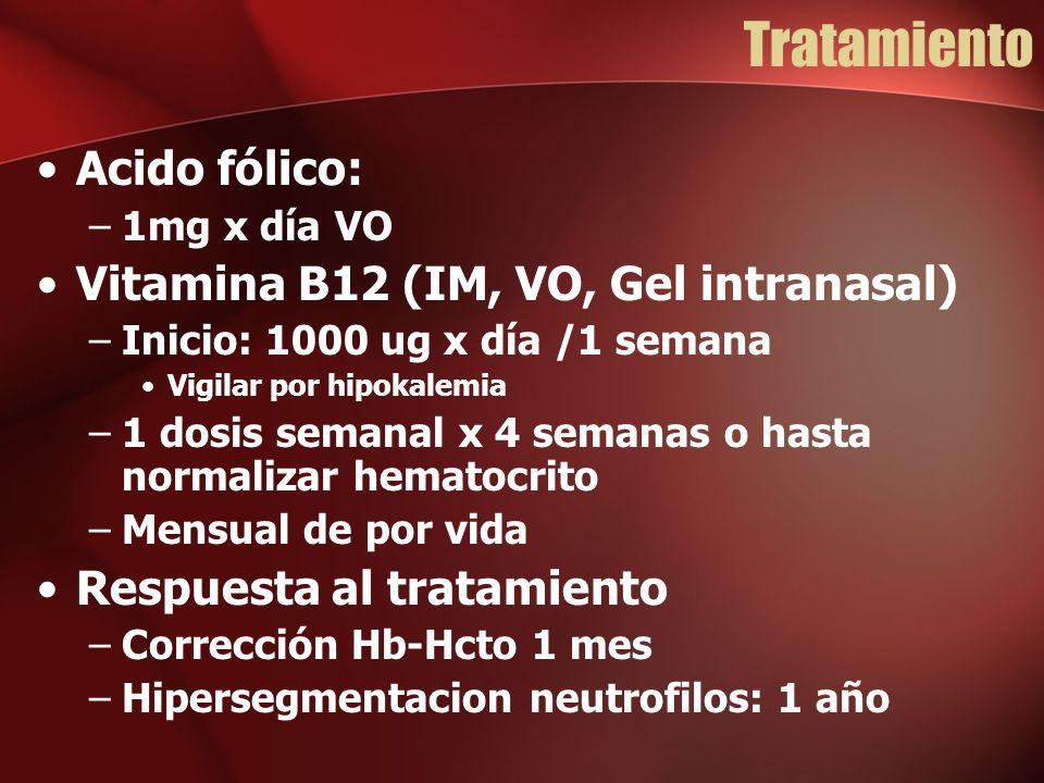 Tratamiento Acido fólico: –1mg x día VO Vitamina B12 (IM, VO, Gel intranasal) –Inicio: 1000 ug x día /1 semana Vigilar por hipokalemia –1 dosis semanal x 4 semanas o hasta normalizar hematocrito –Mensual de por vida Respuesta al tratamiento –Corrección Hb-Hcto 1 mes –Hipersegmentacion neutrofilos: 1 año