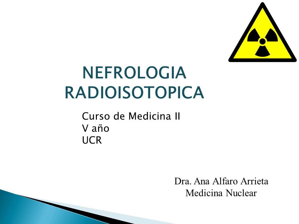NEFROLOGIA RADIOISOTOPICA Dra. Ana Alfaro Arrieta Medicina Nuclear Curso de Medicina II V año UCR