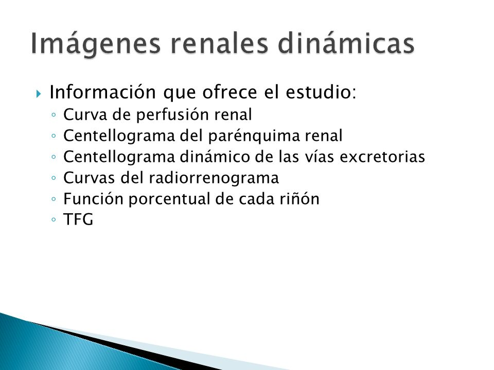 Información que ofrece el estudio: Curva de perfusión renal Centellograma del parénquima renal Centellograma dinámico de las vías excretorias Curvas del radiorrenograma Función porcentual de cada riñón TFG