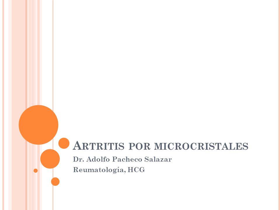 A RTRITIS POR MICROCRISTALES Dr. Adolfo Pacheco Salazar Reumatología, HCG