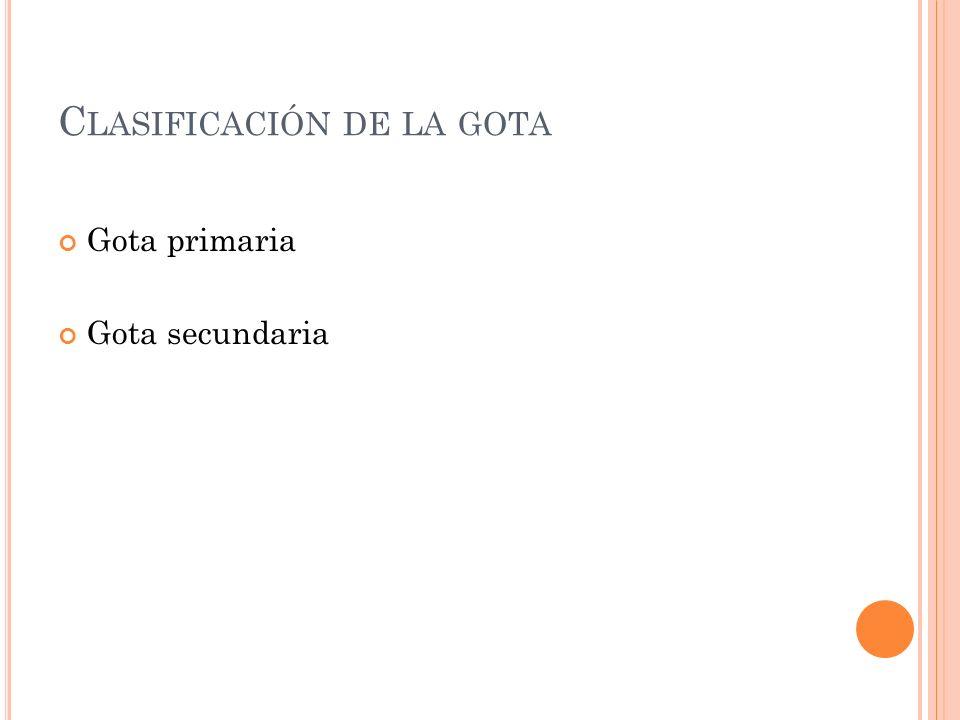 C LASIFICACIÓN DE LA GOTA Gota primaria Gota secundaria