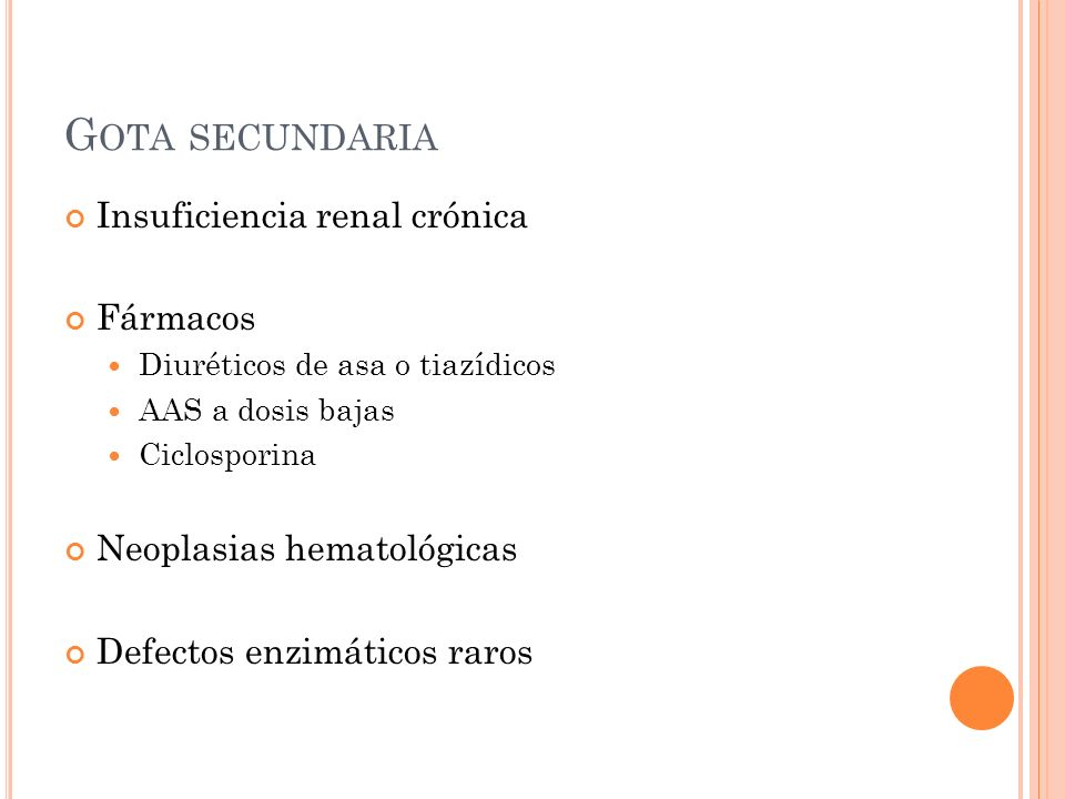 G OTA SECUNDARIA Insuficiencia renal crónica Fármacos Diuréticos de asa o tiazídicos AAS a dosis bajas Ciclosporina Neoplasias hematológicas Defectos