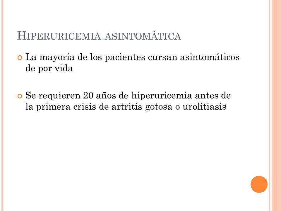 H IPERURICEMIA ASINTOMÁTICA La mayoría de los pacientes cursan asintomáticos de por vida Se requieren 20 años de hiperuricemia antes de la primera cri