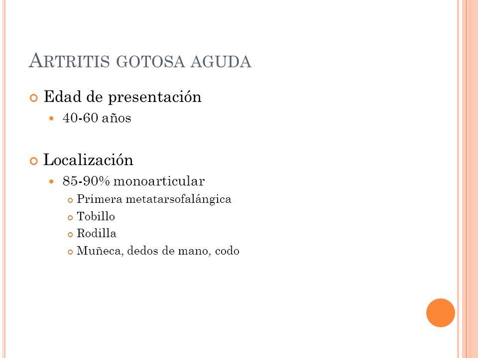 A RTRITIS GOTOSA AGUDA Edad de presentación 40-60 años Localización 85-90% monoarticular Primera metatarsofalángica Tobillo Rodilla Muñeca, dedos de m