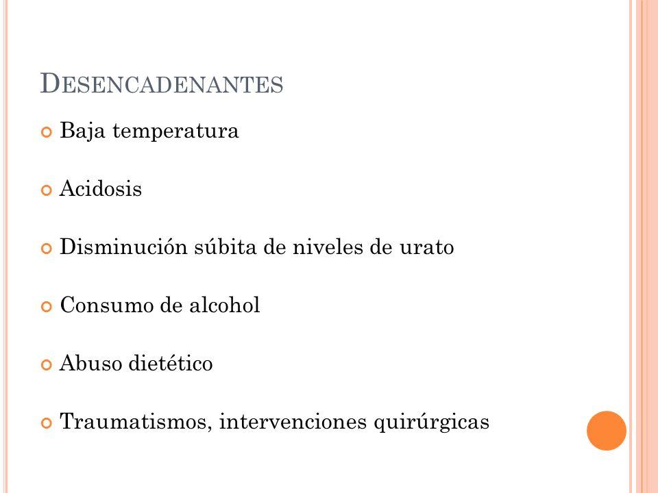 D ESENCADENANTES Baja temperatura Acidosis Disminución súbita de niveles de urato Consumo de alcohol Abuso dietético Traumatismos, intervenciones quir