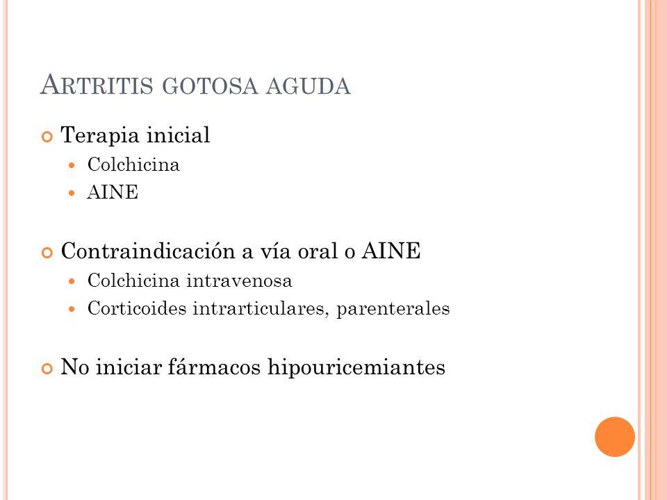 A RTRITIS GOTOSA AGUDA Terapia inicial Colchicina AINE Contraindicación a vía oral o AINE Colchicina intravenosa Corticoides intrarticulares, parenter
