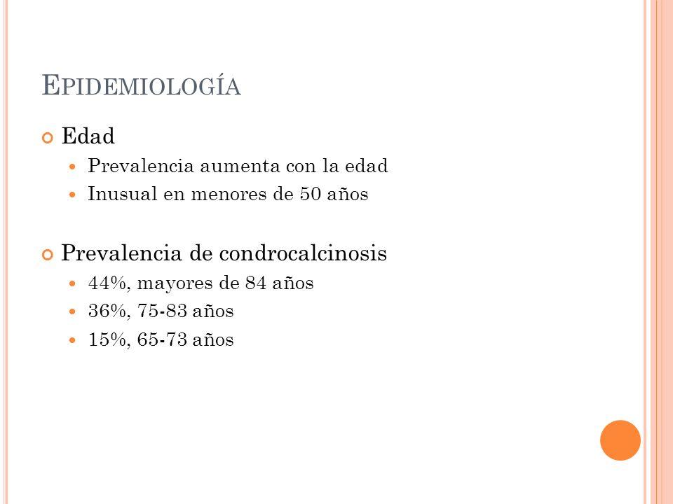 E PIDEMIOLOGÍA Edad Prevalencia aumenta con la edad Inusual en menores de 50 años Prevalencia de condrocalcinosis 44%, mayores de 84 años 36%, 75-83 a