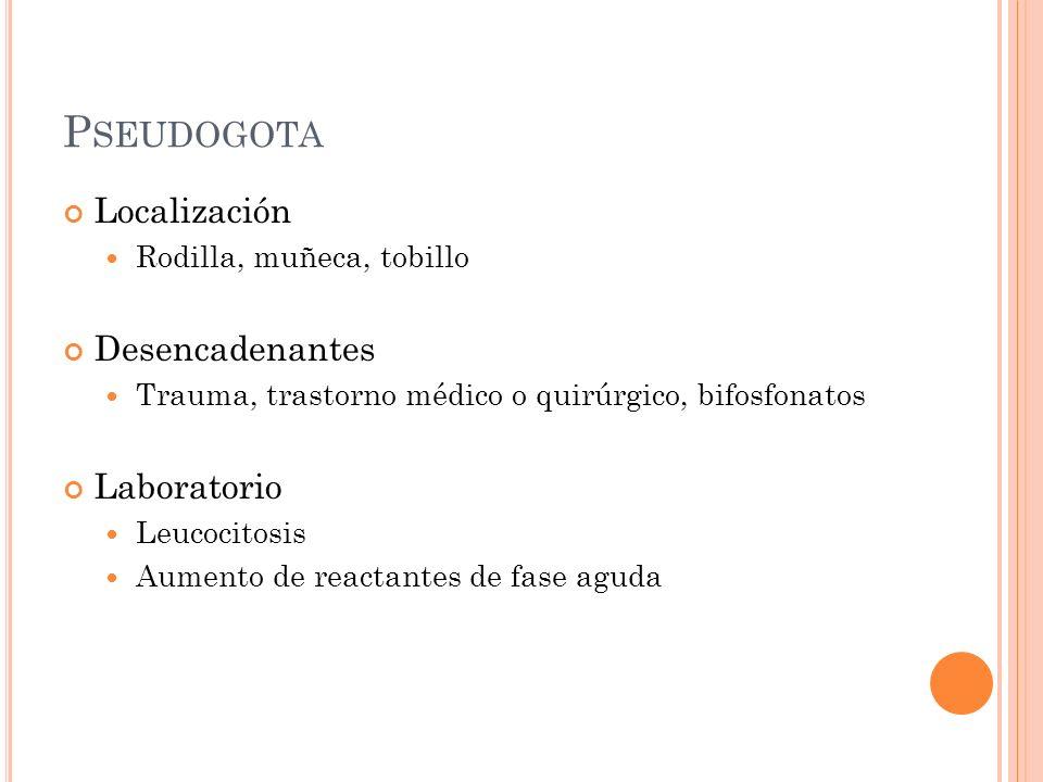 P SEUDOGOTA Localización Rodilla, muñeca, tobillo Desencadenantes Trauma, trastorno médico o quirúrgico, bifosfonatos Laboratorio Leucocitosis Aumento