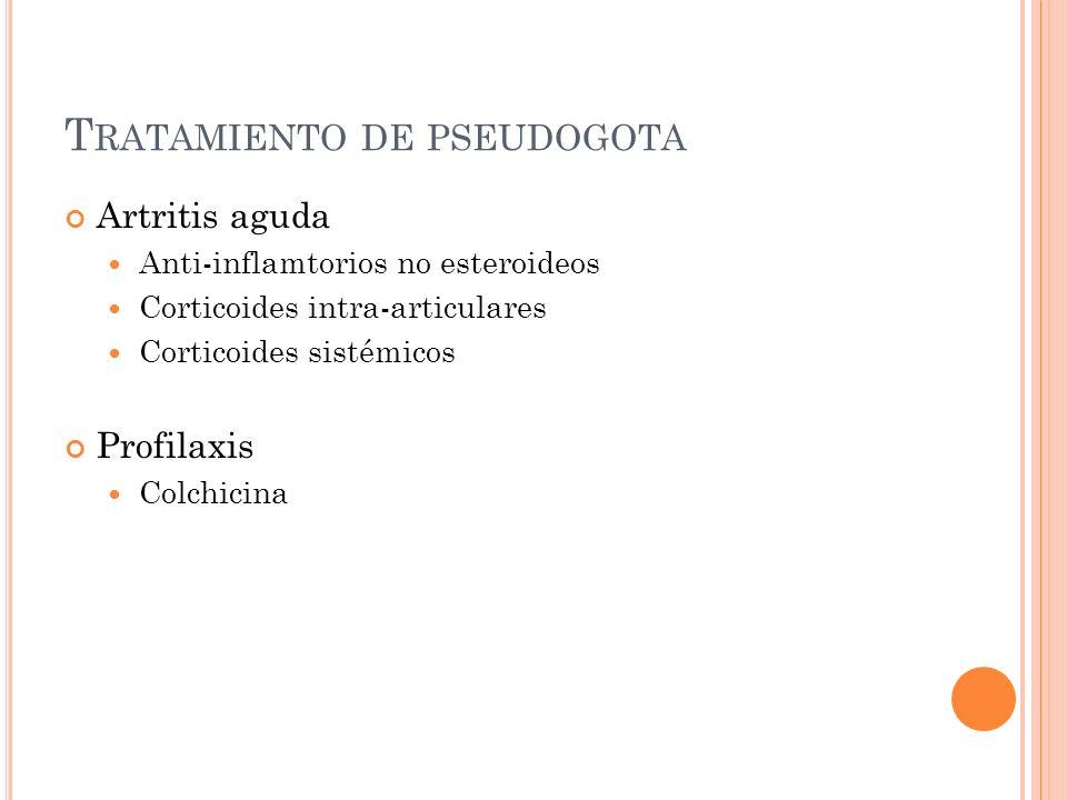 T RATAMIENTO DE PSEUDOGOTA Artritis aguda Anti-inflamtorios no esteroideos Corticoides intra-articulares Corticoides sistémicos Profilaxis Colchicina