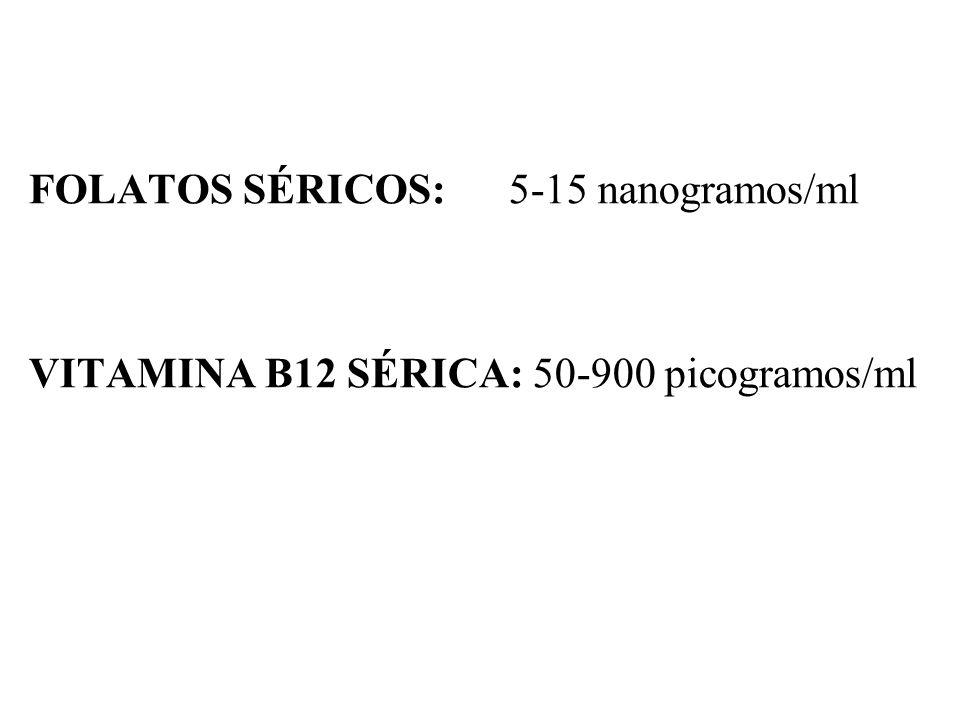 FOLATOS SÉRICOS:5-15 nanogramos/ml VITAMINA B12 SÉRICA: 50-900 picogramos/ml