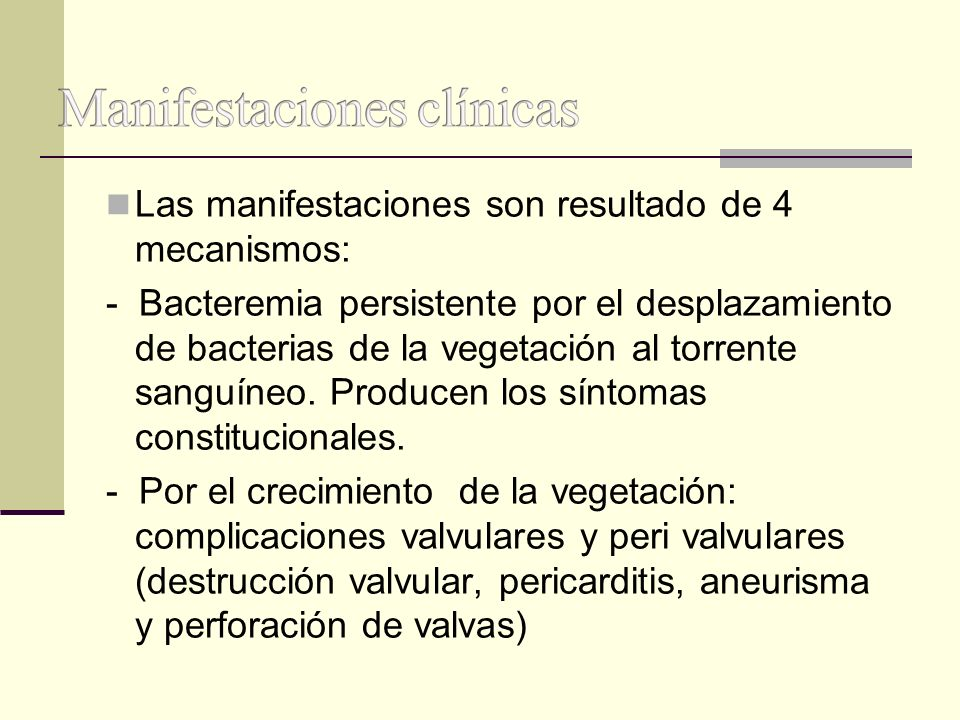 Las manifestaciones son resultado de 4 mecanismos: - Bacteremia persistente por el desplazamiento de bacterias de la vegetación al torrente sanguíneo.