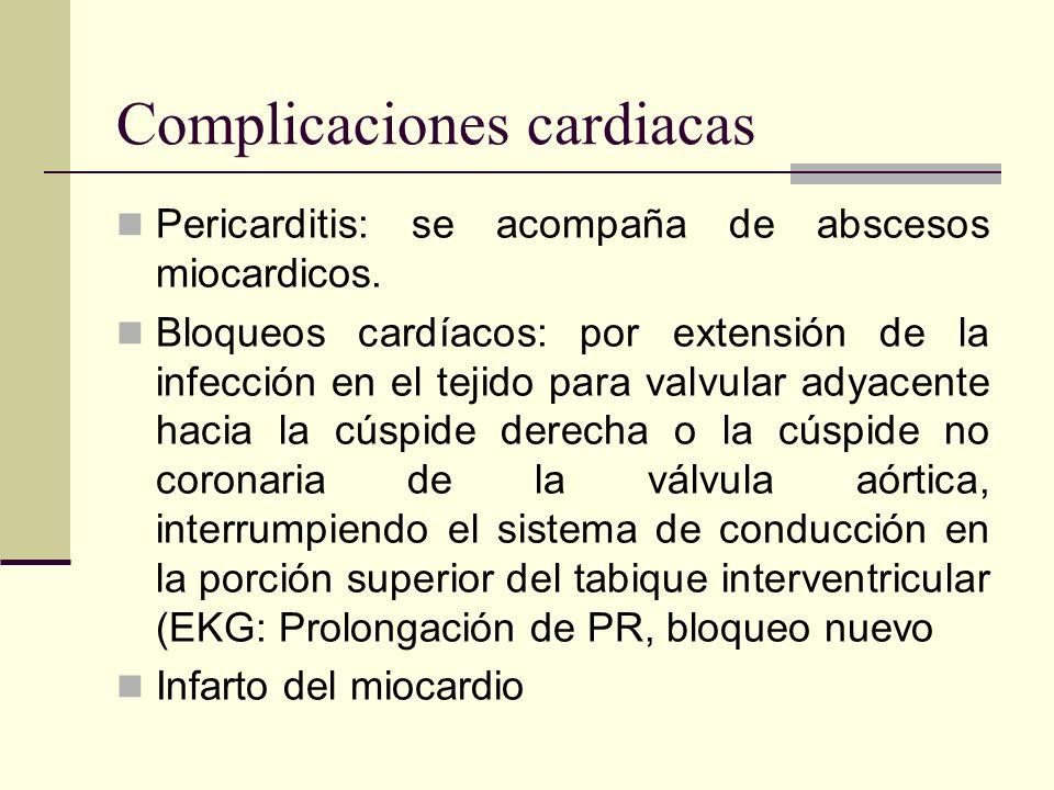Pericarditis: se acompaña de abscesos miocardicos. Bloqueos cardíacos: por extensión de la infección en el tejido para valvular adyacente hacia la cús