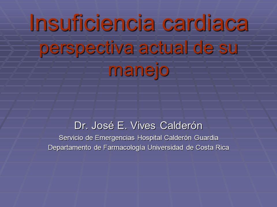Insuficiencia cardiaca perspectiva actual de su manejo Dr. José E. Vives Calderón Servicio de Emergencias Hospital Calderón Guardia Departamento de Fa