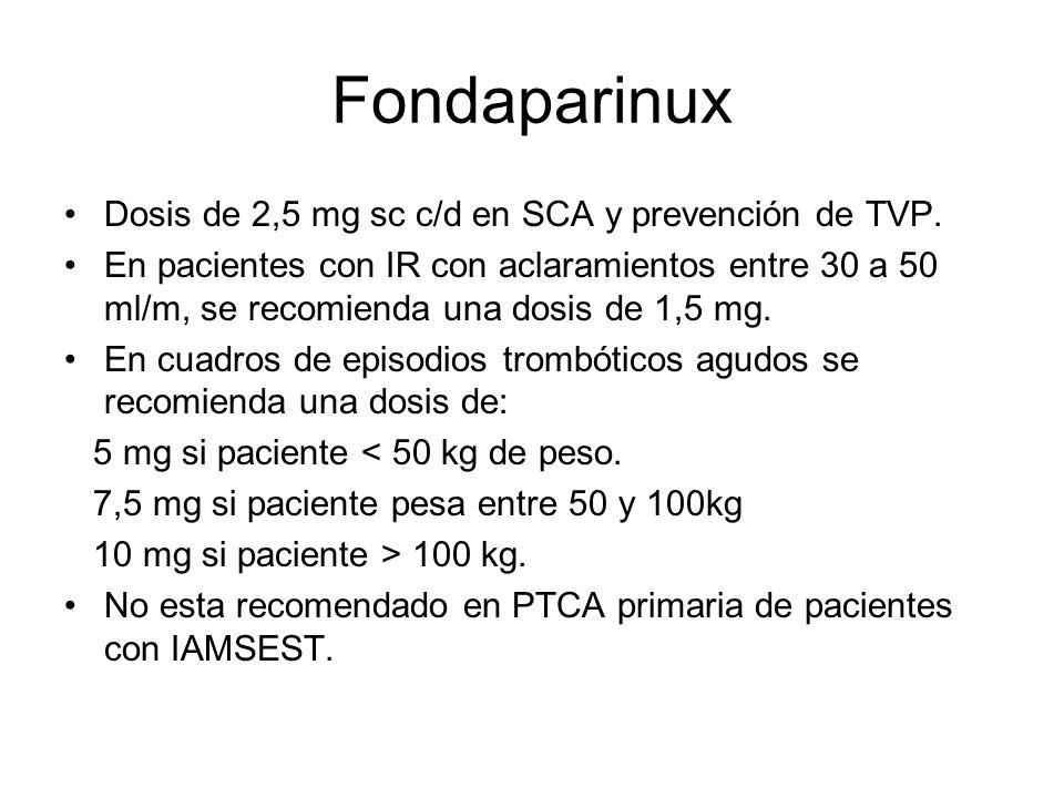 Fondaparinux Dosis de 2,5 mg sc c/d en SCA y prevención de TVP. En pacientes con IR con aclaramientos entre 30 a 50 ml/m, se recomienda una dosis de 1