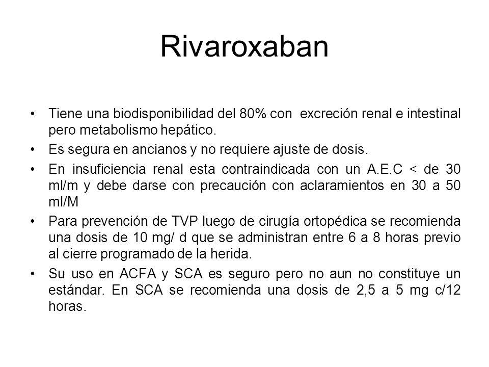 Rivaroxaban Tiene una biodisponibilidad del 80% con excreción renal e intestinal pero metabolismo hepático. Es segura en ancianos y no requiere ajuste