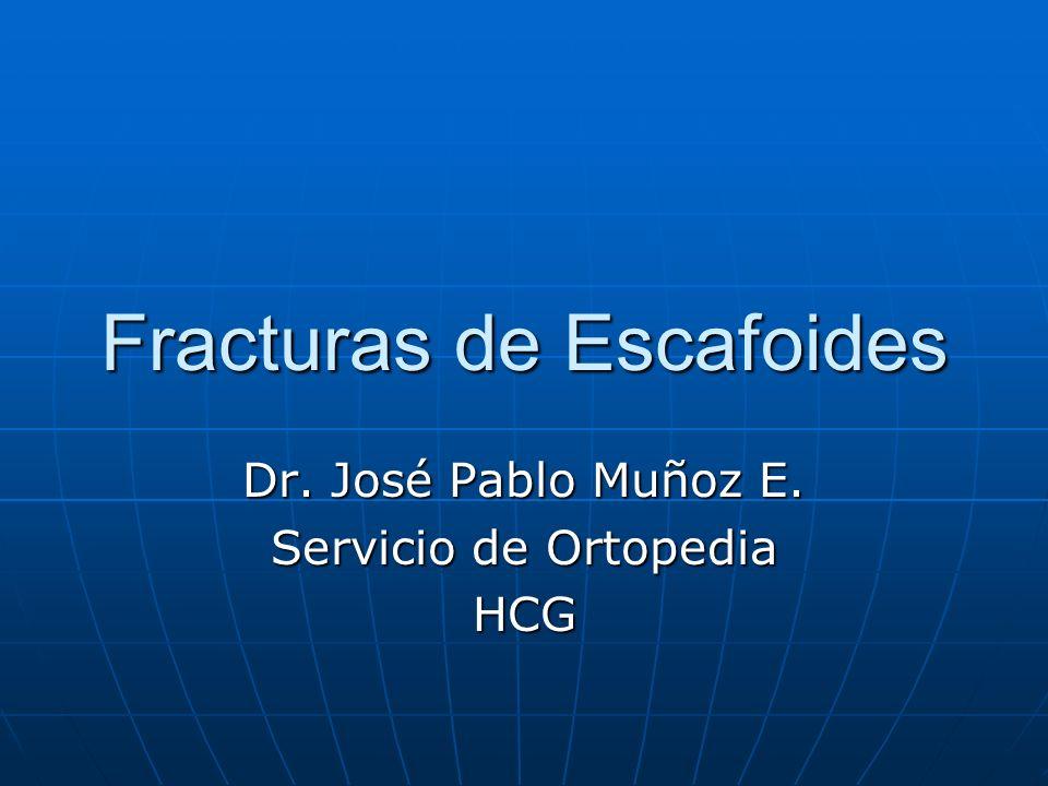 Fracturas de Escafoides Dr. José Pablo Muñoz E. Servicio de Ortopedia HCG