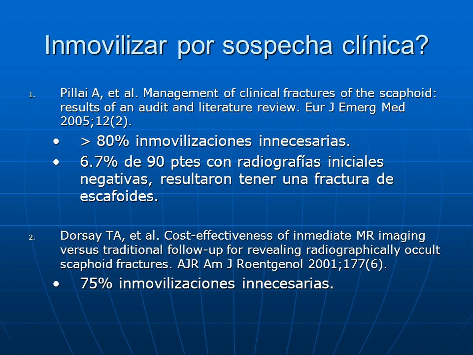 Inmovilizar por sospecha clínica? 1. Pillai A, et al. Management of clinical fractures of the scaphoid: results of an audit and literature review. Eur