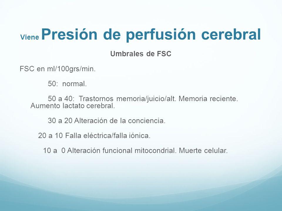 Viene Presión de perfusión cerebral Umbrales de FSC FSC en ml/100grs/min. 50: normal. 50 a 40: Trastornos memoria/juicio/alt. Memoria reciente. Aument